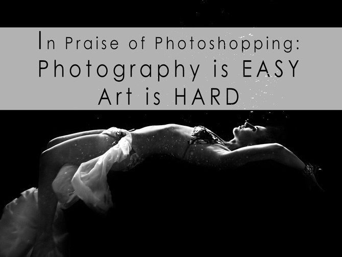 in praise of photoshopping photography is easy art is hard