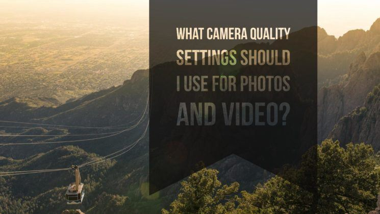 Camera Quality Settings For Photos and Video